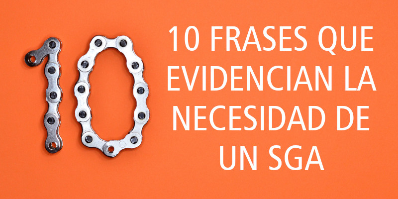 10 FRASES QUE EVIDENCIAN LA NECESIDAD DE UN SGA