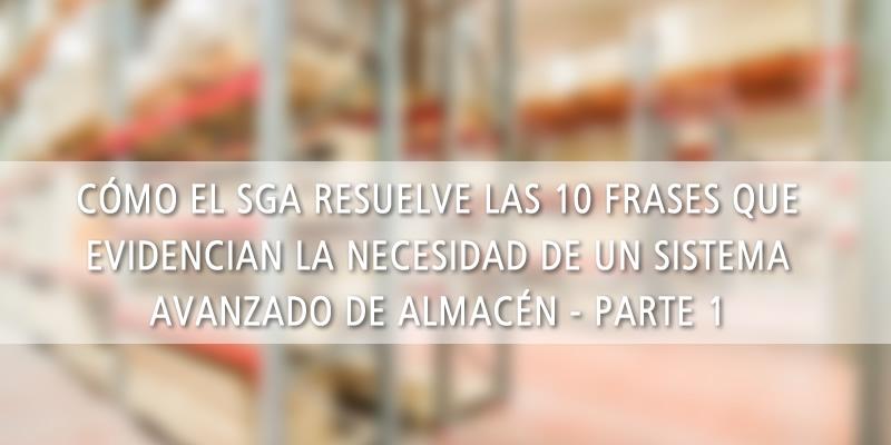 CÓMO EL SGA RESUELVE LAS 10 FRASES QUE EVIDENCIAN LA NECESIDAD DE UN SISTEMA AVANZADO DE ALMACÉN (parte 1)