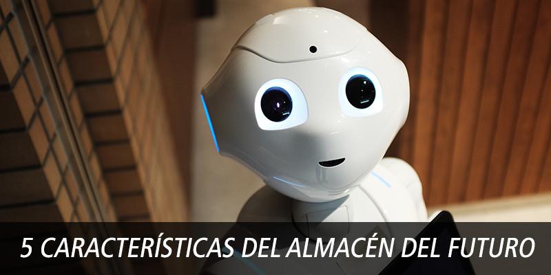 5 CARACTERÍSTICAS DEL ALMACÉN DEL FUTURO