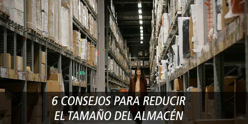 6 CONSEJOS PARA REDUCIR EL TAMAÑO DEL ALMACÉN