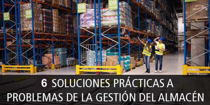 6 SOLUCIONES PRÁCTICAS A PROBLEMAS DE LA GESTIÓN DEL ALMACÉN