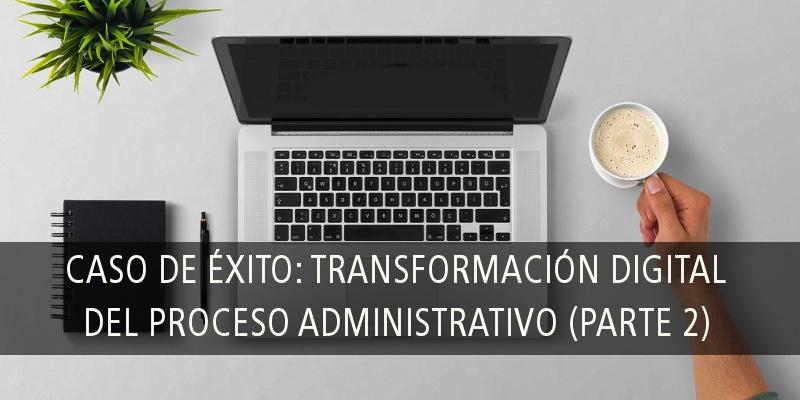 Caso de éxito: transformación digital del proceso administrativo (PARTE 2)