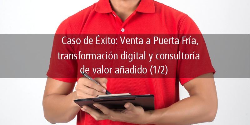 CASO DE ÉXITO: VENTA A PUERTA FRÍA, TRANSFORMACIÓN DIGITAL Y CONSULTORÍA DE VALOR AÑADIDO (1/2)