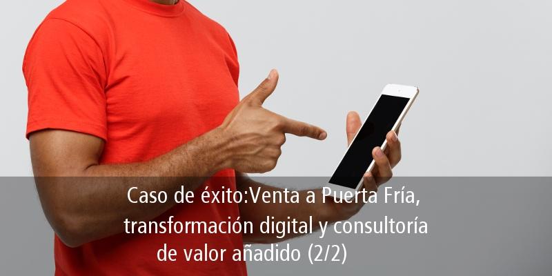 CASO DE ÉXITO: VENTA A PUERTA FRÍA, TRANSFORMACIÓN DIGITAL Y CONSULTORÍA DE VALOR AÑADIDO (2/2)