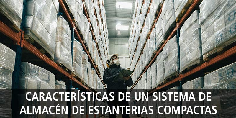 CARACTERÍSTICAS DE UN SISTEMA DE ALMACÉN DE ESTANTERIAS COMPACTAS