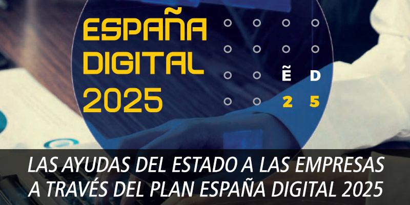 LAS AYUDAS DEL ESTADO A LAS EMPRESAS A TRAVÉS DEL PLAN ESPAÑA DIGITAL 2025