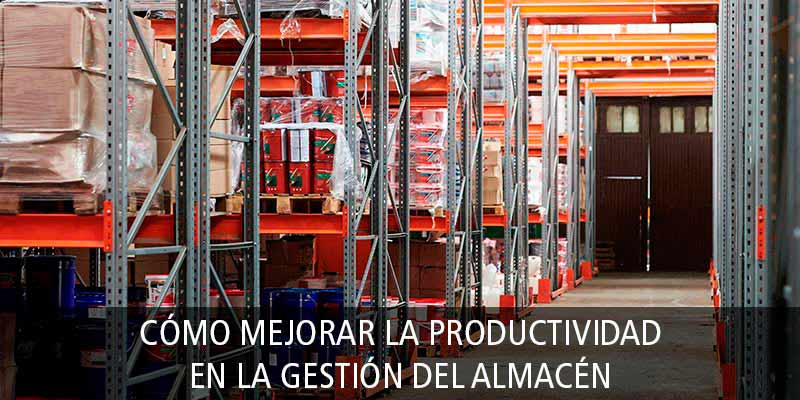 CÓMO MEJORAR LA PRODUCTIVIDAD EN LA GESTIÓN DEL ALMACÉN