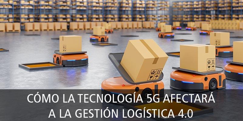 CÓMO LA TECNOLOGÍA 5G AFECTARÁ A LA GESTIÓN LOGÍSTICA 4.0
