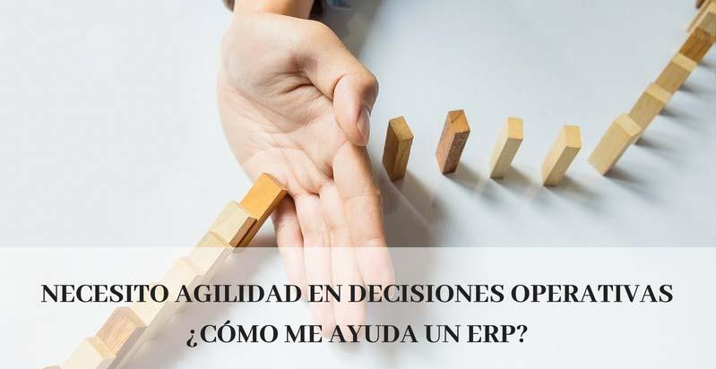 NECESITO AGILIDAD EN DECISIONES OPERATIVAS ¿CÓMO ME AYUDA UN ERP?