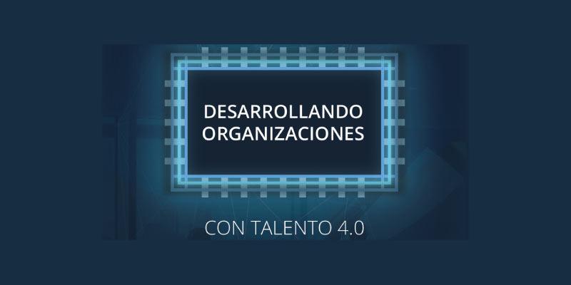 WORKSHOP GRATUITO: DESARROLLANDO ORGANIZACIONES CON TALENTO 4.0