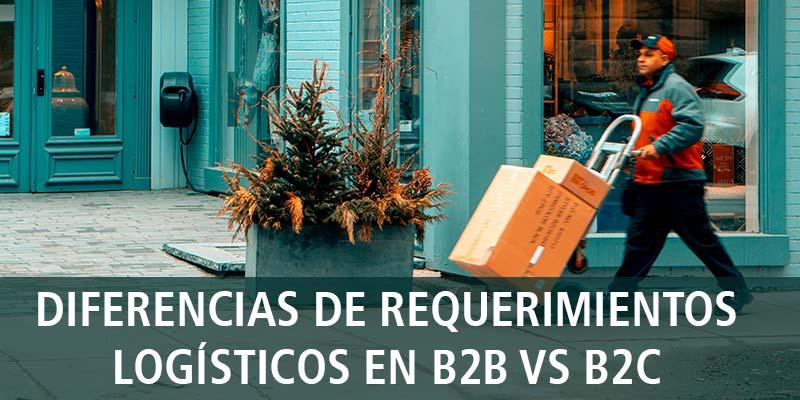 DIFERENCIAS DE REQUERIMIENTOS LOGÍSTICOS EN B2B VS B2C