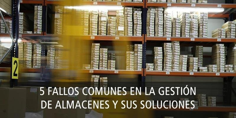 5 FALLOS COMUNES EN LA GESTIÓN DE ALMACENES Y SUS SOLUCIONES