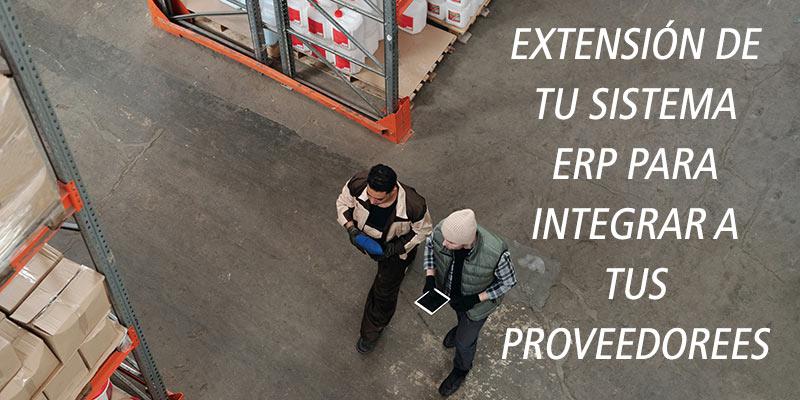 EXTENSIÓN DE TU SISTEMA ERP PARA INTEGRAR A TUS PROVEEDOREES