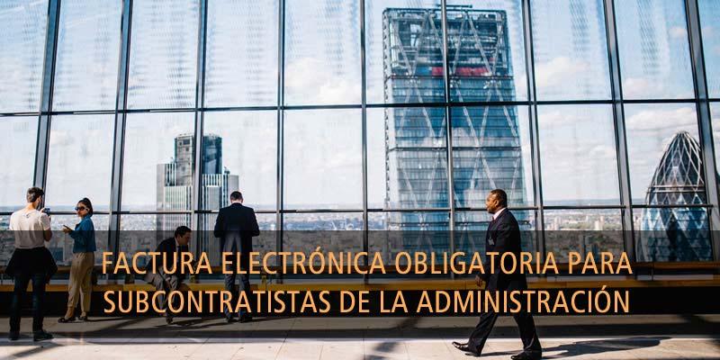 FACTURA ELECTRÓNICA OBLIGATORIA Y SUBCONTRATISTAS DE LA ADMINISTRACIÓN