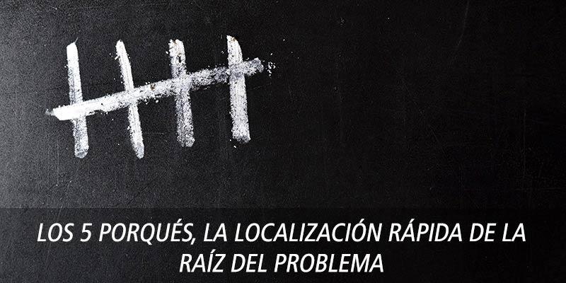 Los 5 Porqués, la localización rápida de la raíz del problema