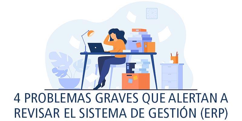 4 PROBLEMAS GRAVES QUE ALERTAN A REVISAR EL SISTEMA DE GESTIÓN (ERP)
