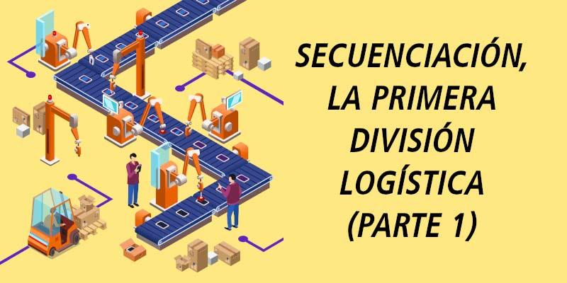 SECUENCIACIÓN, LA PRIMERA DIVISIÓN LOGÍSTICA (PARTE 1)