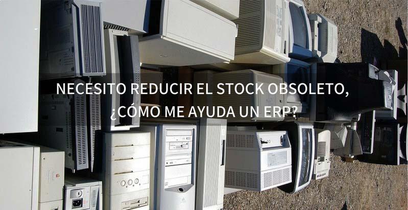 NECESITO REDUCIR EL STOCK OBSOLETO, ¿CÓMO ME AYUDA UN ERP?