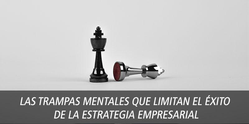 Las trampas mentales que limitan el éxito de la estrategia empresarial