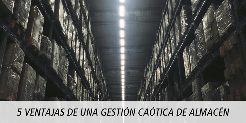 5 VENTAJAS DE UNA GESTIÓN CAÓTICA DE ALMACÉN